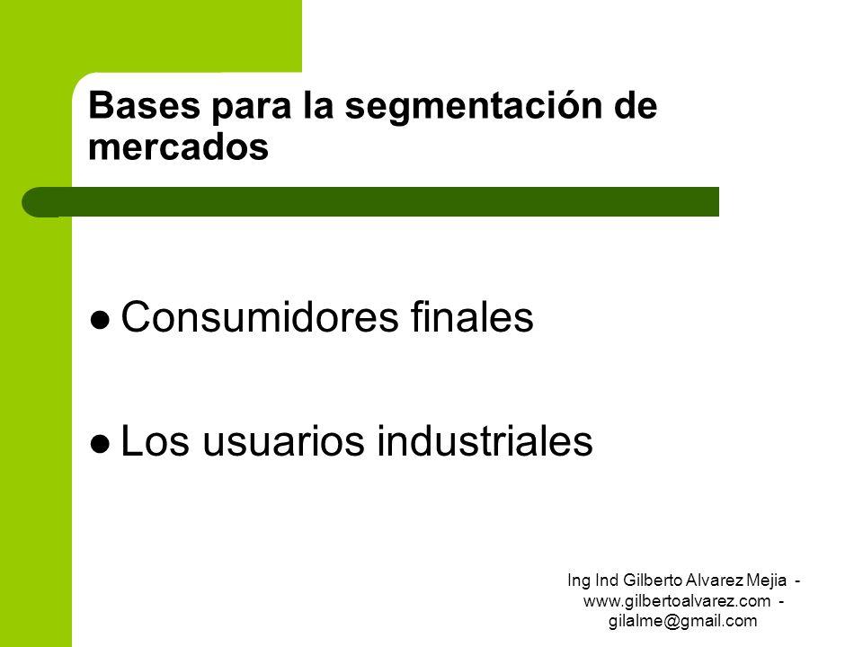 Bases para la segmentación de mercados Consumidores finales Los usuarios industriales Ing Ind Gilberto Alvarez Mejia - www.gilbertoalvarez.com - gilal