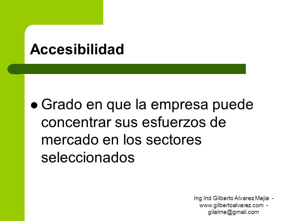 Accesibilidad Grado en que la empresa puede concentrar sus esfuerzos de mercado en los sectores seleccionados Ing Ind Gilberto Alvarez Mejia - www.gil