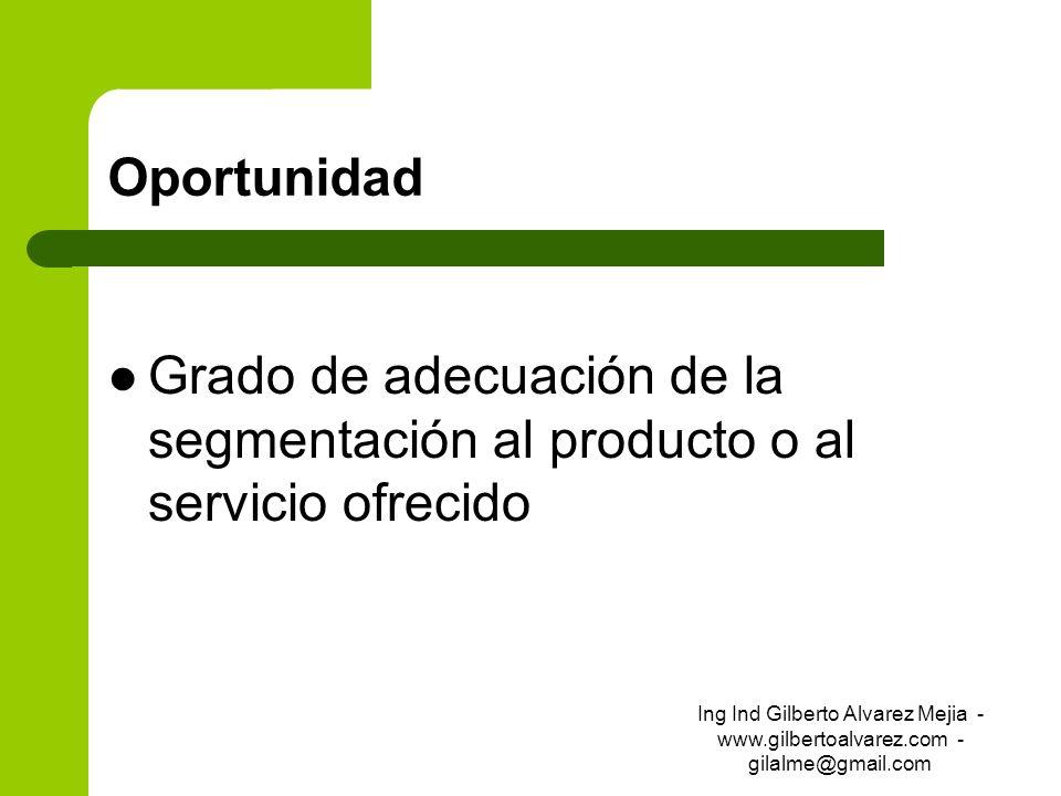Oportunidad Grado de adecuación de la segmentación al producto o al servicio ofrecido Ing Ind Gilberto Alvarez Mejia - www.gilbertoalvarez.com - gilal