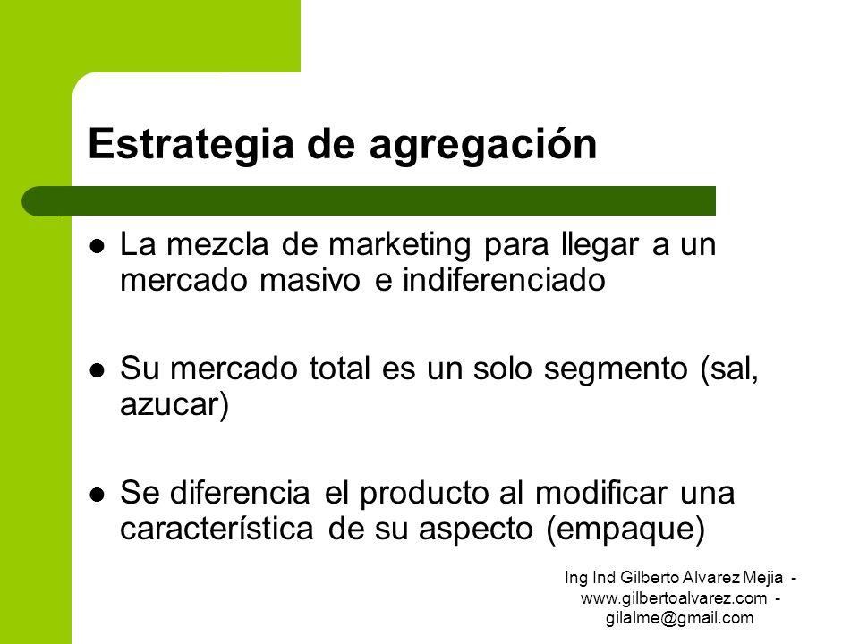 Estrategia de agregación La mezcla de marketing para llegar a un mercado masivo e indiferenciado Su mercado total es un solo segmento (sal, azucar) Se