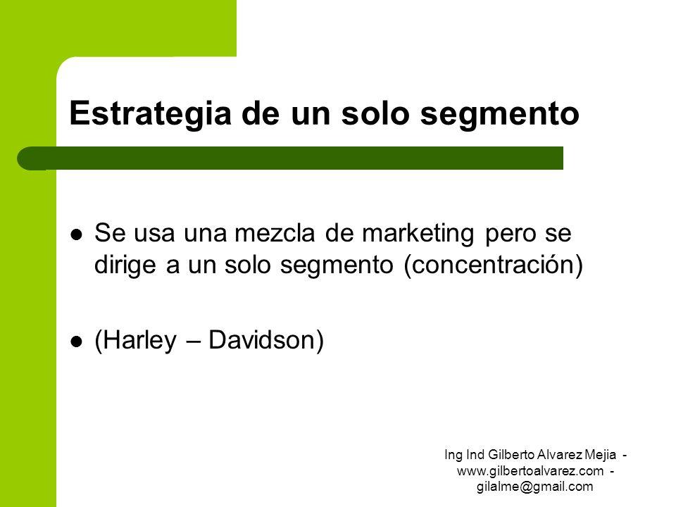 Estrategia de un solo segmento Se usa una mezcla de marketing pero se dirige a un solo segmento (concentración) (Harley – Davidson) Ing Ind Gilberto A