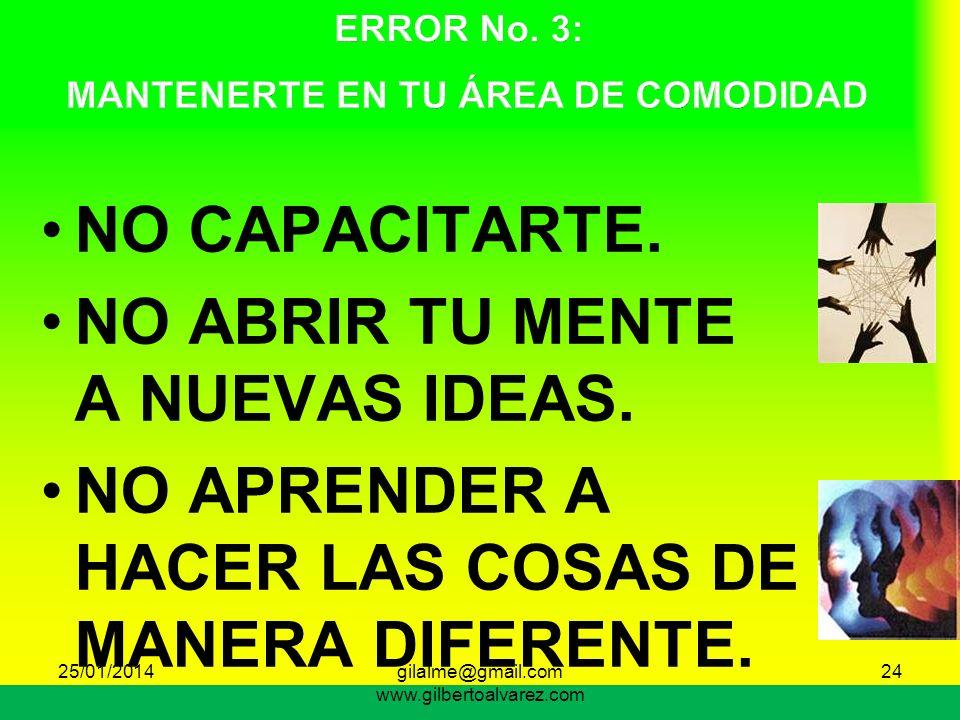 NO CAPACITARTE. NO ABRIR TU MENTE A NUEVAS IDEAS. NO APRENDER A HACER LAS COSAS DE MANERA DIFERENTE. 24 25/01/201424gilalme@gmail.com www.gilbertoalva