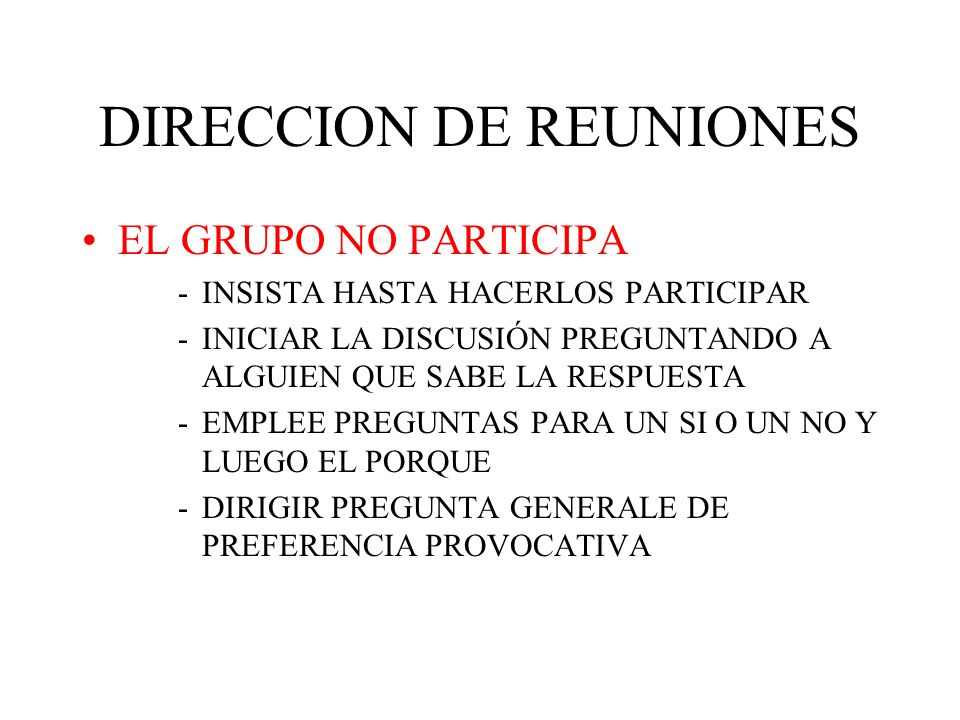 DIRECCION DE REUNIONES EL GRUPO NO PARTICIPA -INSISTA HASTA HACERLOS PARTICIPAR -INICIAR LA DISCUSIÓN PREGUNTANDO A ALGUIEN QUE SABE LA RESPUESTA -EMPLEE PREGUNTAS PARA UN SI O UN NO Y LUEGO EL PORQUE -DIRIGIR PREGUNTA GENERALE DE PREFERENCIA PROVOCATIVA
