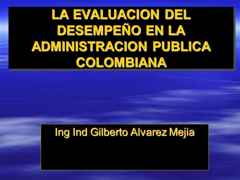 LA EVALUACION DEL DESEMPEÑO EN LA ADMINISTRACION PUBLICA COLOMBIANA Ing Ind Gilberto Alvarez Mejia