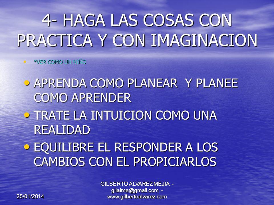 25/01/2014 GILBERTO ALVAREZ MEJIA - gilalme@gmail.com - www.gilbertoalvarez.com 3- SEA OBJETIVO Y OPTIMISTA ACERCA DE LO QUE CREE *3 DIAS EN HAWAI *3 DIAS EN HAWAI LA REALIDAD ESTA EN LOS OJOS Y EN EL YO DE QUIEN LAS MIRA LA REALIDAD ESTA EN LOS OJOS Y EN EL YO DE QUIEN LAS MIRA CONSIDERE LAS CREENCIAS COMO PREDICCIONES CONSIDERE LAS CREENCIAS COMO PREDICCIONES EQUILIBRE EL ENSAYO DE LA REALIDAD CON EL PENSAMIENTO ANHELANTE EQUILIBRE EL ENSAYO DE LA REALIDAD CON EL PENSAMIENTO ANHELANTE