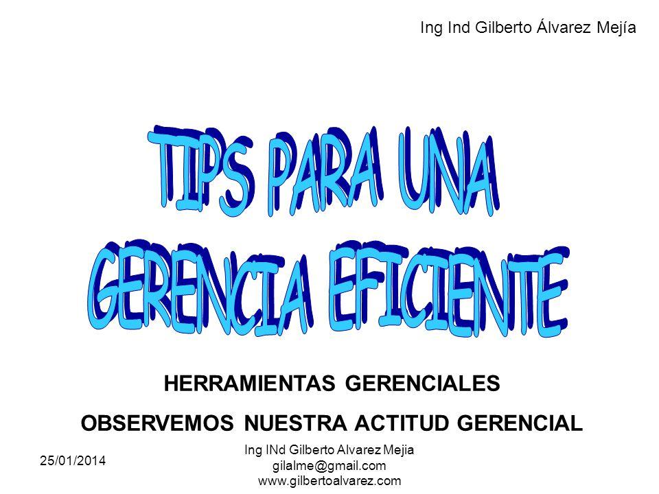 25/01/2014 Ing INd Gilberto Alvarez Mejia gilalme@gmail.com www.gilbertoalvarez.com HERRAMIENTAS GERENCIALES OBSERVEMOS NUESTRA ACTITUD GERENCIAL Ing