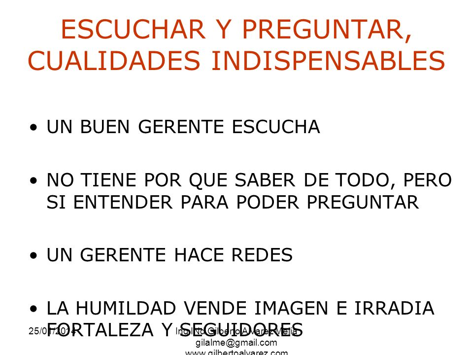 25/01/2014Ing INd Gilberto Alvarez Mejia gilalme@gmail.com www.gilbertoalvarez.com ESCUCHAR Y PREGUNTAR, CUALIDADES INDISPENSABLES UN BUEN GERENTE ESC