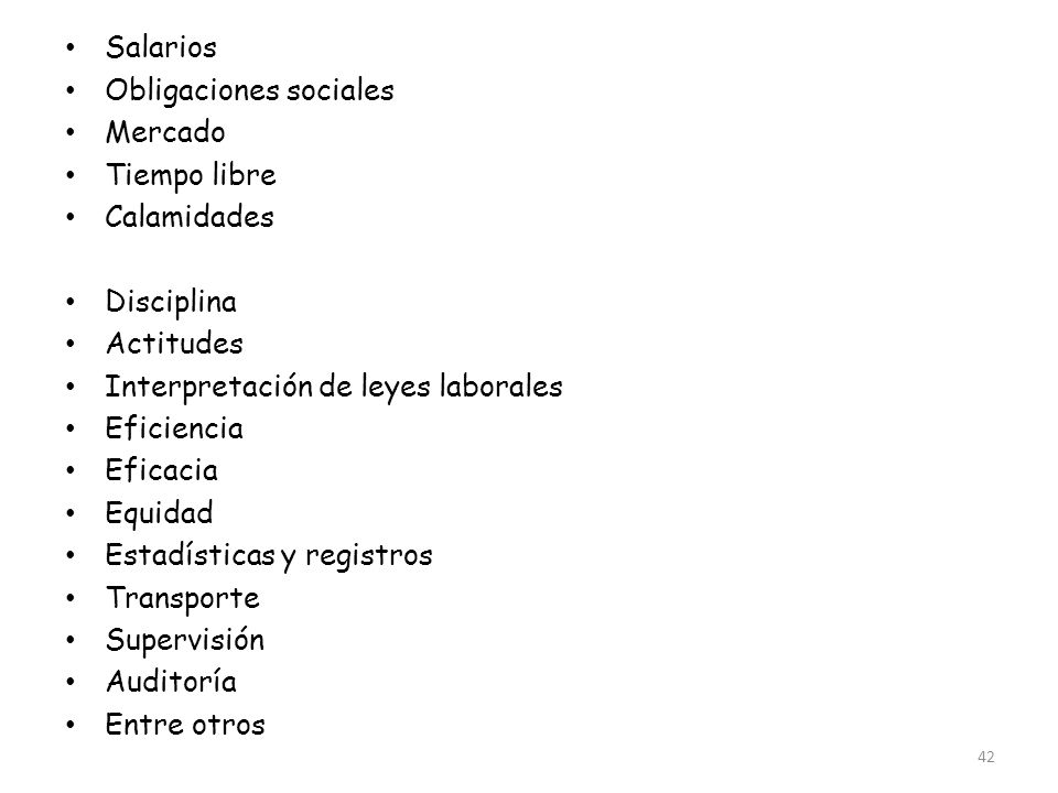 42 Salarios Obligaciones sociales Mercado Tiempo libre Calamidades Accidentes Disciplina Actitudes Interpretación de leyes laborales Eficiencia Eficac