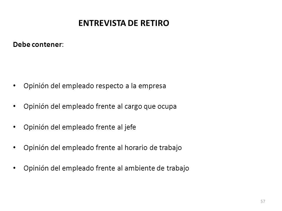 57 ENTREVISTA DE RETIRO Debe contener: Causa del retiro Opinión del empleado respecto a la empresa Opinión del empleado frente al cargo que ocupa Opin
