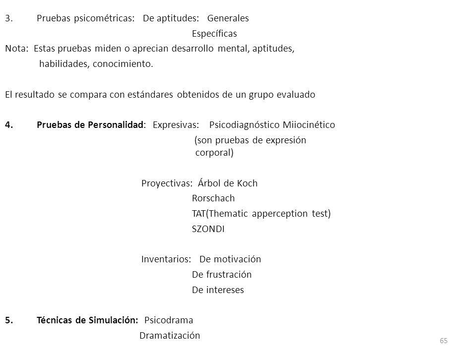 65 3.Pruebas psicométricas: De aptitudes: Generales Específicas Nota: Estas pruebas miden o aprecian desarrollo mental, aptitudes, habilidades, conoci