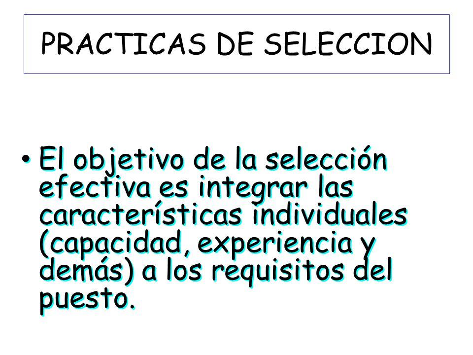 PRACTICAS DE SELECCION El objetivo de la selección efectiva es integrar las características individuales (capacidad, experiencia y demás) a los requis