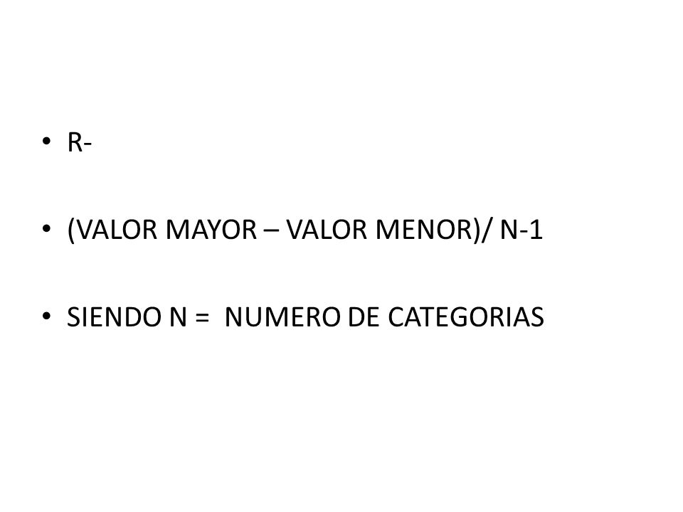 R- (VALOR MAYOR – VALOR MENOR)/ N-1 SIENDO N = NUMERO DE CATEGORIAS