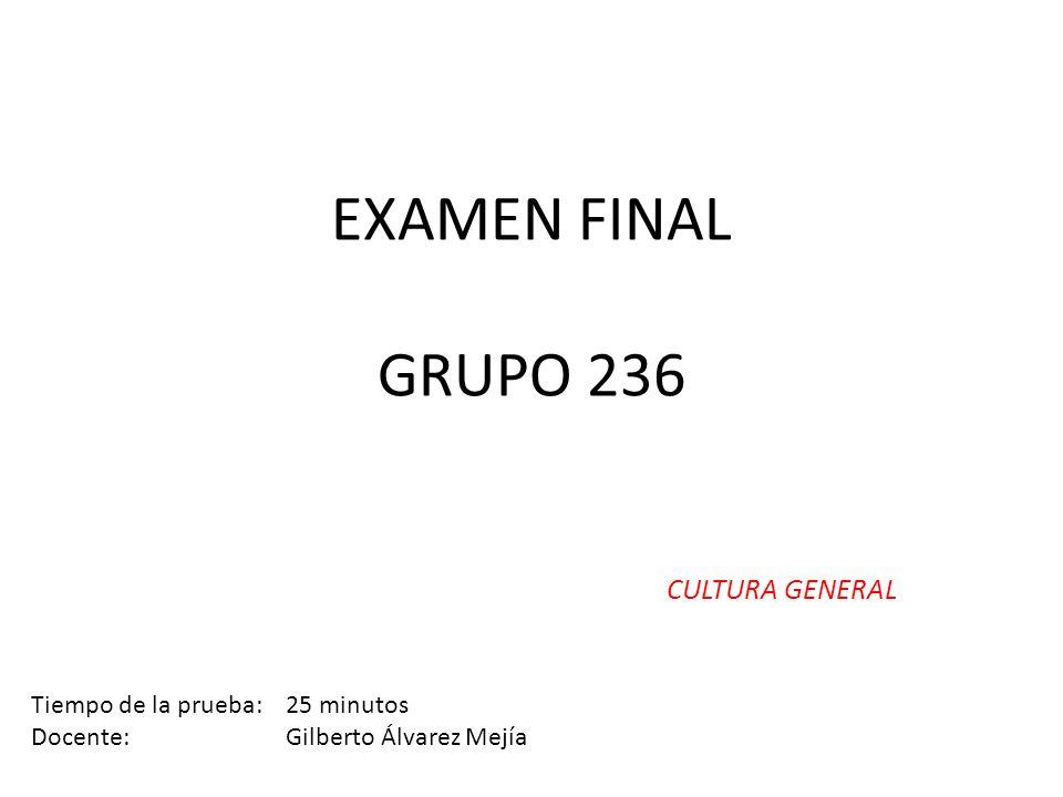 EXAMEN FINAL GRUPO 236 CULTURA GENERAL Tiempo de la prueba: 25 minutos Docente: Gilberto Álvarez Mejía