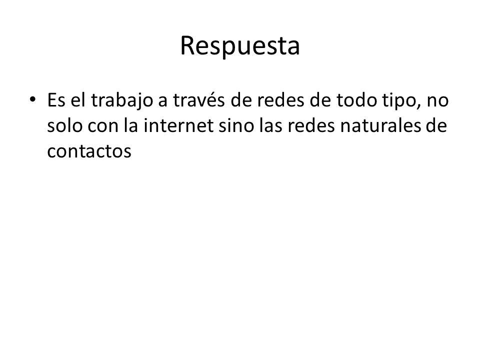 Respuesta Es el trabajo a través de redes de todo tipo, no solo con la internet sino las redes naturales de contactos