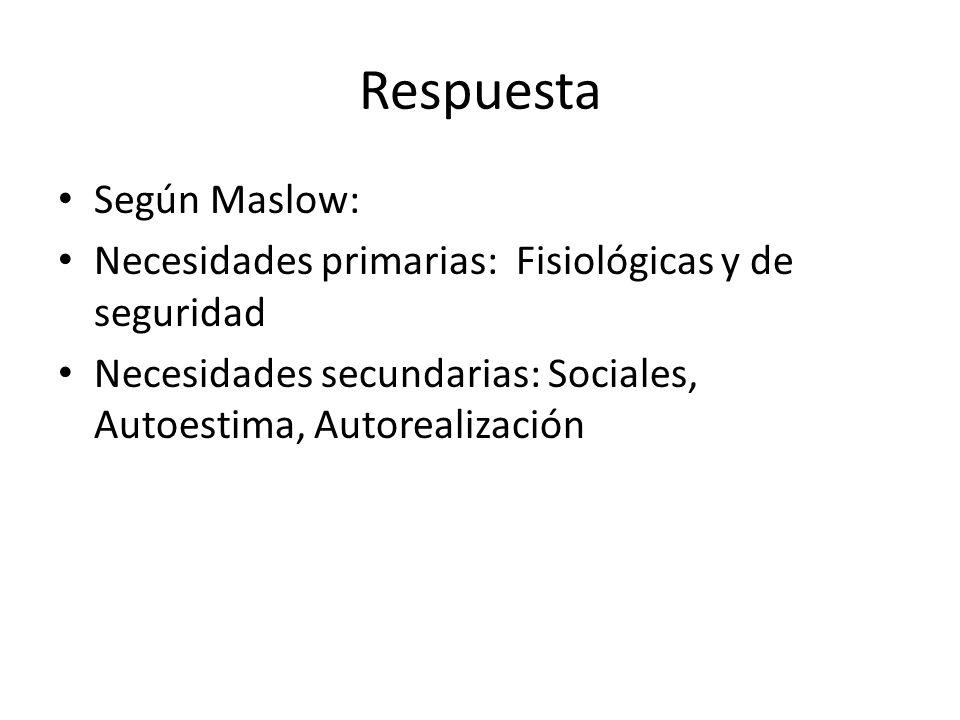 Respuesta Según Maslow: Necesidades primarias: Fisiológicas y de seguridad Necesidades secundarias: Sociales, Autoestima, Autorealización