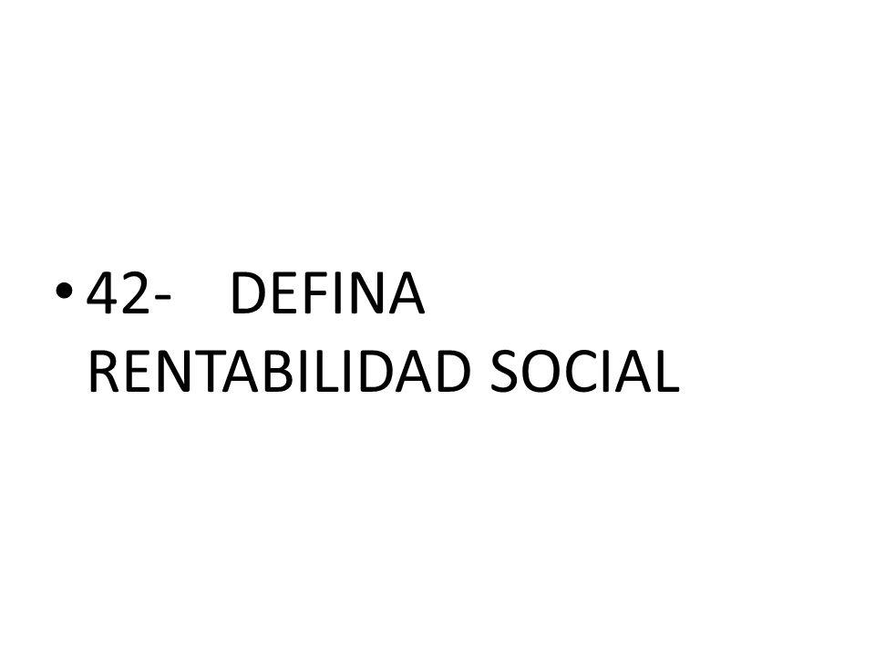 42- DEFINA RENTABILIDAD SOCIAL
