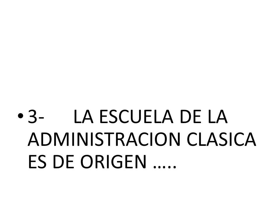 3-LA ESCUELA DE LA ADMINISTRACION CLASICA ES DE ORIGEN …..