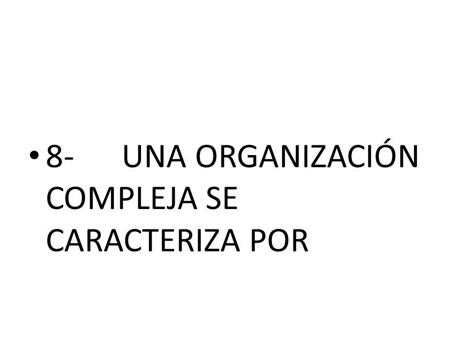 8-UNA ORGANIZACIÓN COMPLEJA SE CARACTERIZA POR