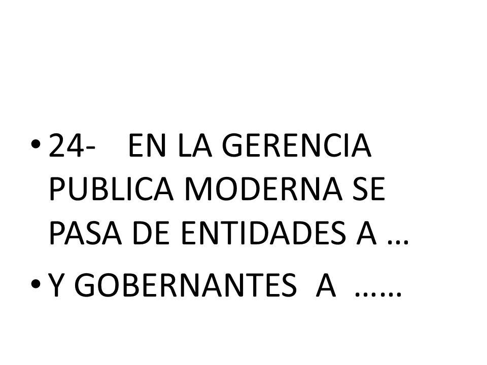 24-EN LA GERENCIA PUBLICA MODERNA SE PASA DE ENTIDADES A … Y GOBERNANTES A ……