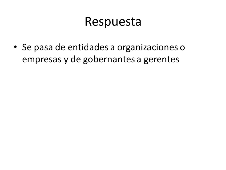 Respuesta Se pasa de entidades a organizaciones o empresas y de gobernantes a gerentes