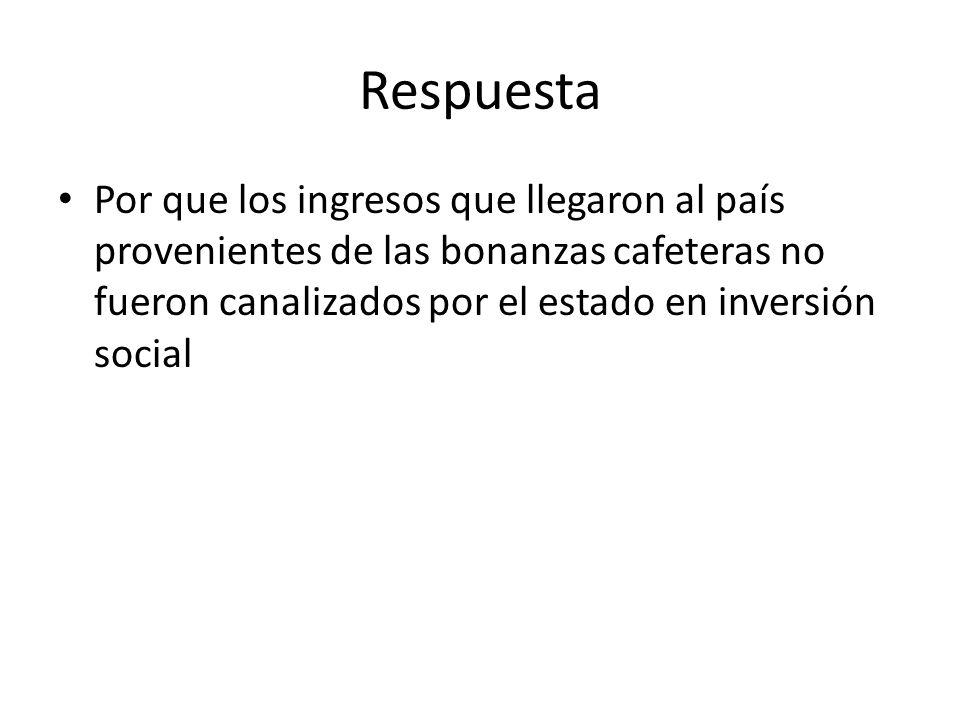 Respuesta Por que los ingresos que llegaron al país provenientes de las bonanzas cafeteras no fueron canalizados por el estado en inversión social