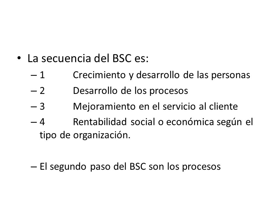 La secuencia del BSC es: – 1Crecimiento y desarrollo de las personas – 2Desarrollo de los procesos – 3Mejoramiento en el servicio al cliente – 4Rentab