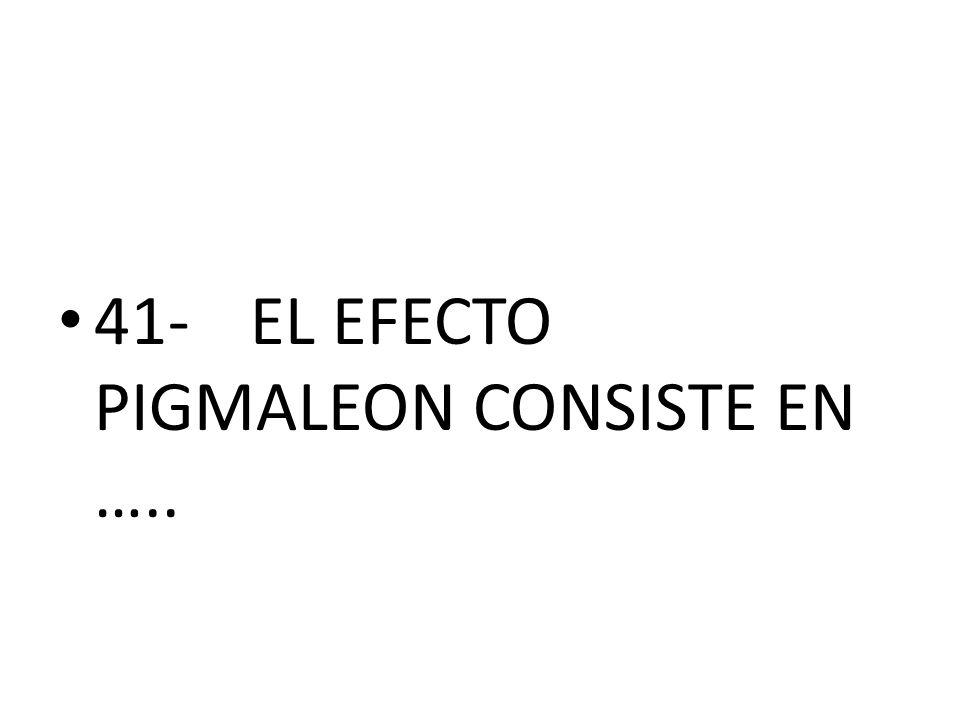 41-EL EFECTO PIGMALEON CONSISTE EN …..