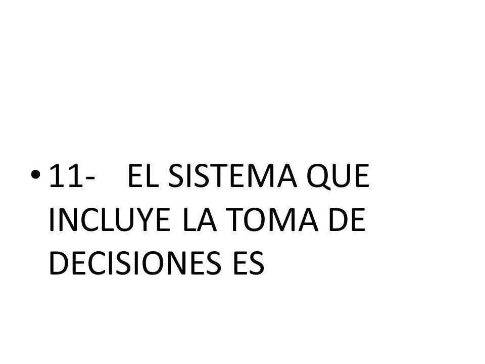 11-EL SISTEMA QUE INCLUYE LA TOMA DE DECISIONES ES