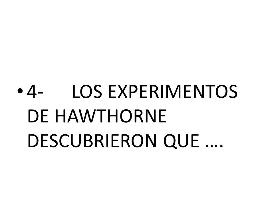 4-LOS EXPERIMENTOS DE HAWTHORNE DESCUBRIERON QUE ….