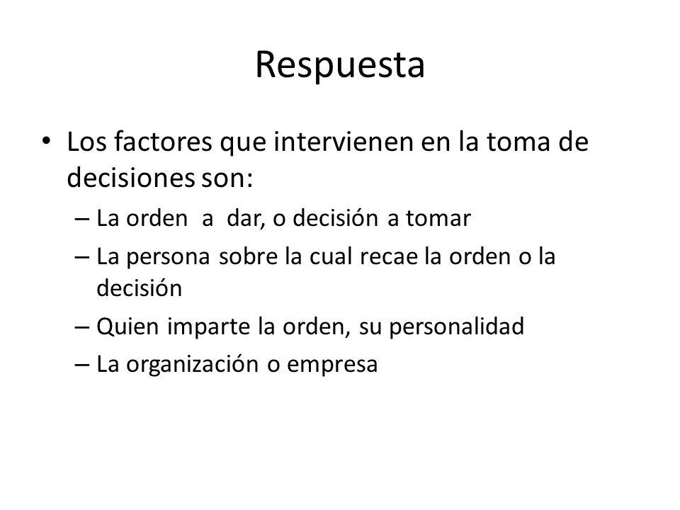 Respuesta Los factores que intervienen en la toma de decisiones son: – La orden a dar, o decisión a tomar – La persona sobre la cual recae la orden o