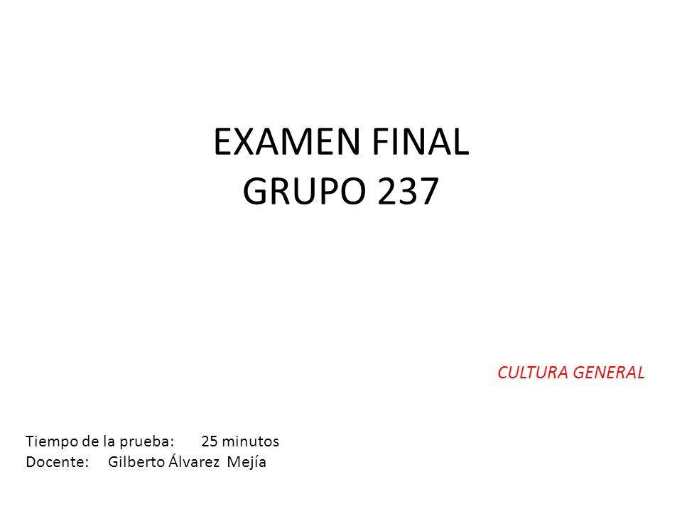 EXAMEN FINAL GRUPO 237 CULTURA GENERAL Tiempo de la prueba: 25 minutos Docente: Gilberto Álvarez Mejía