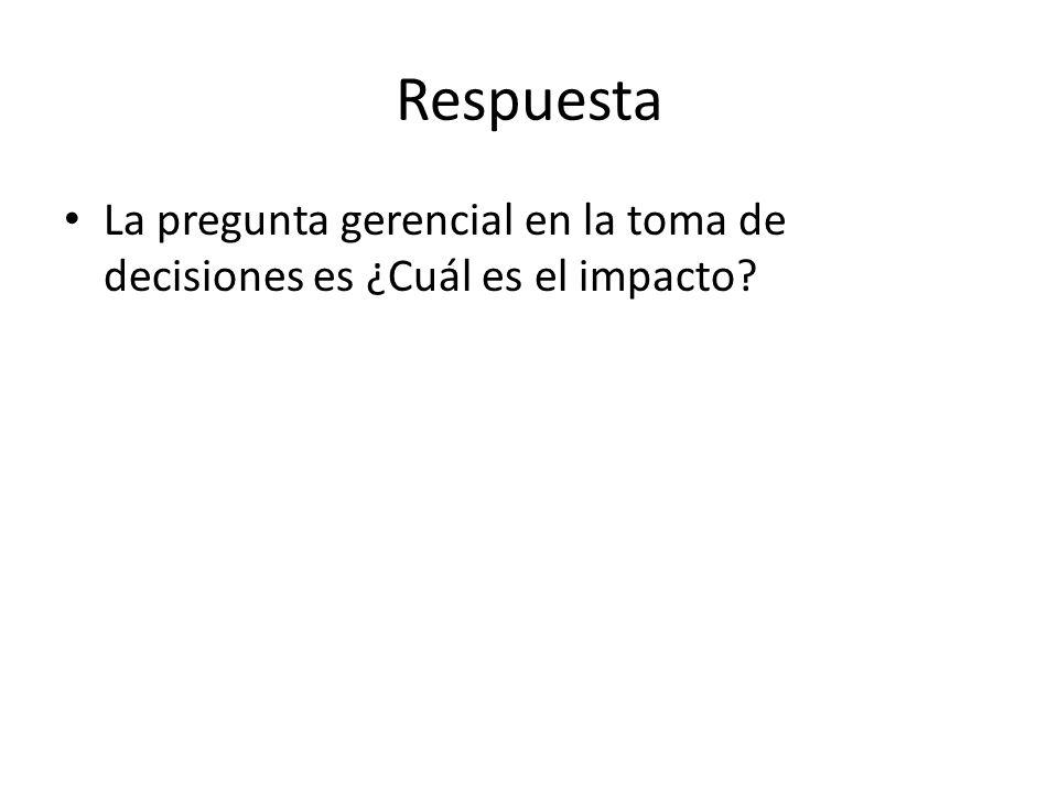 Respuesta La pregunta gerencial en la toma de decisiones es ¿Cuál es el impacto?