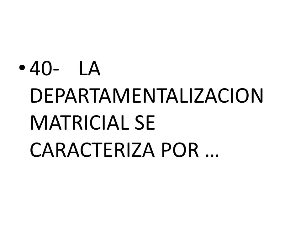 40- LA DEPARTAMENTALIZACION MATRICIAL SE CARACTERIZA POR …