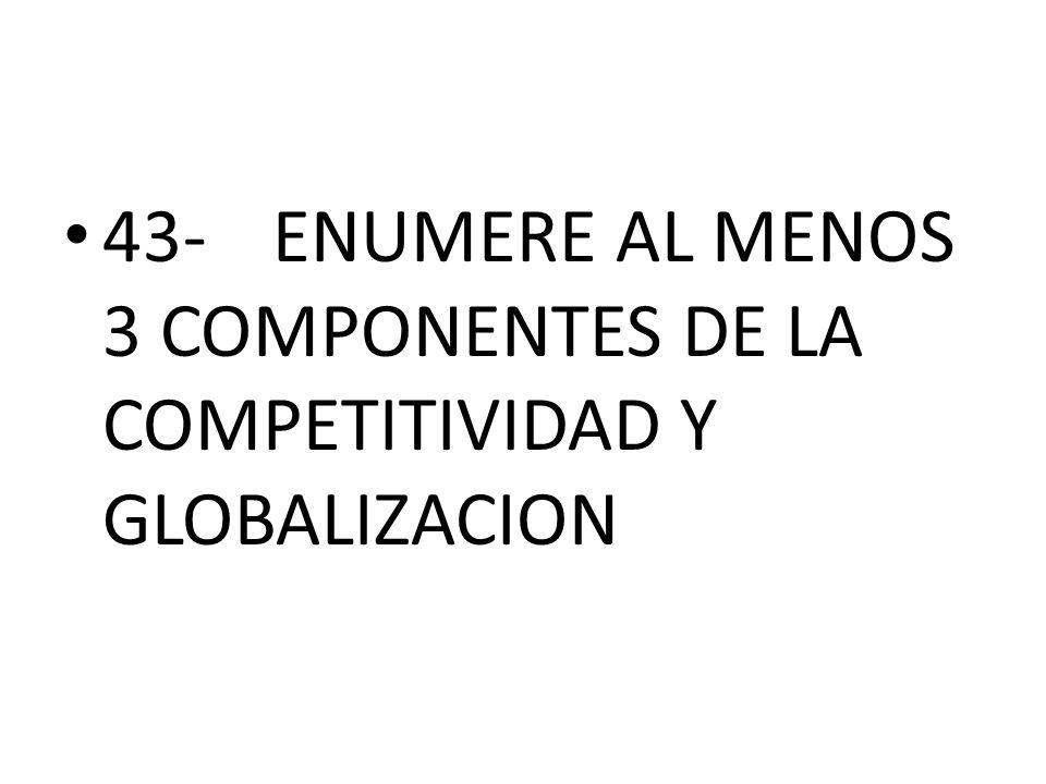 43-ENUMERE AL MENOS 3 COMPONENTES DE LA COMPETITIVIDAD Y GLOBALIZACION