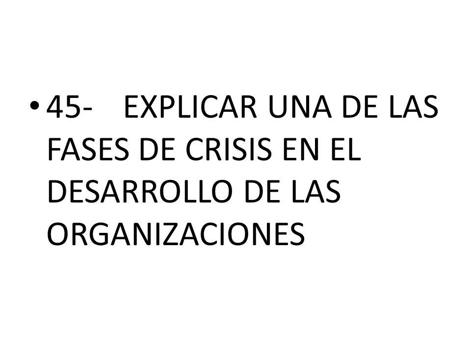 45-EXPLICAR UNA DE LAS FASES DE CRISIS EN EL DESARROLLO DE LAS ORGANIZACIONES
