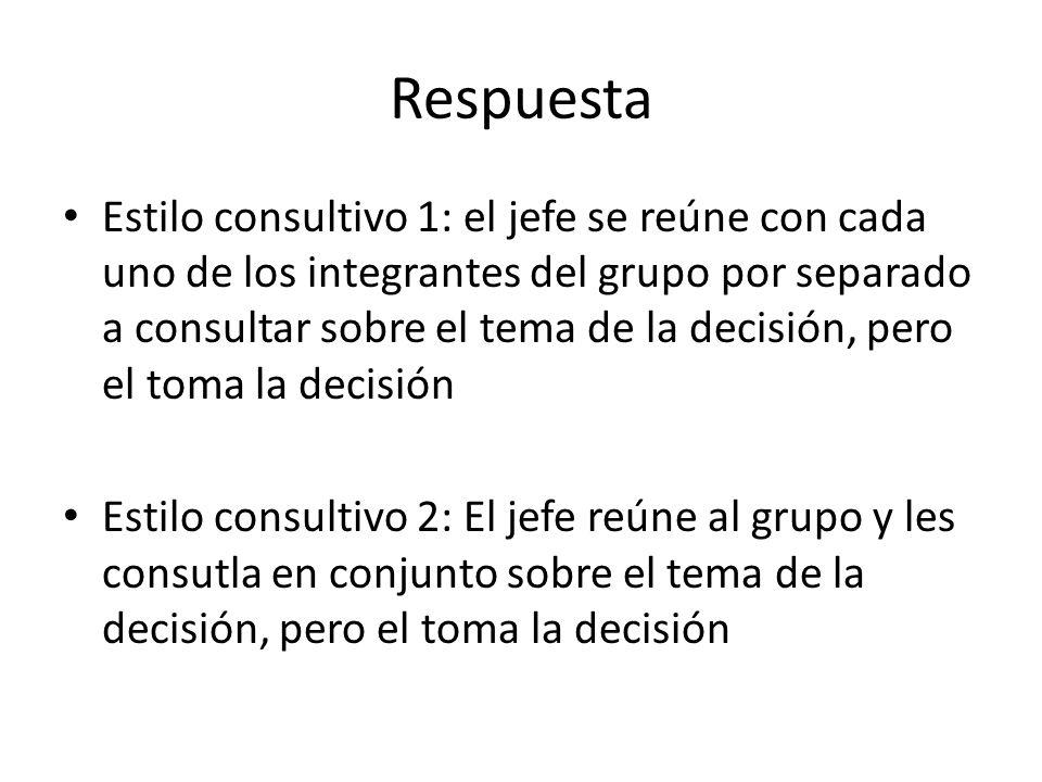 Respuesta Estilo consultivo 1: el jefe se reúne con cada uno de los integrantes del grupo por separado a consultar sobre el tema de la decisión, pero