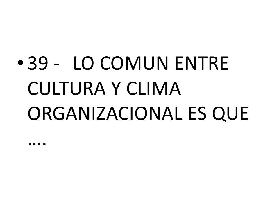 39 - LO COMUN ENTRE CULTURA Y CLIMA ORGANIZACIONAL ES QUE ….