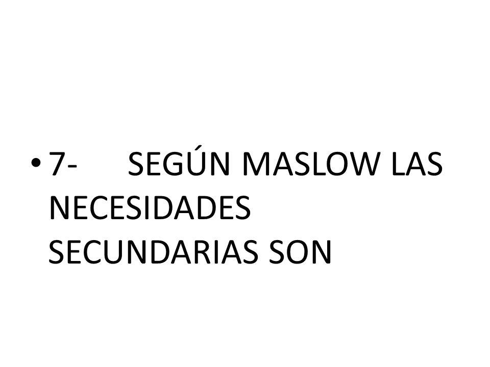 7-SEGÚN MASLOW LAS NECESIDADES SECUNDARIAS SON