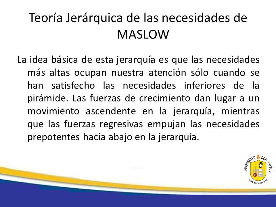 Teoría Jerárquica de las necesidades de MASLOW La idea básica de esta jerarquía es que las necesidades más altas ocupan nuestra atención sólo cuando s