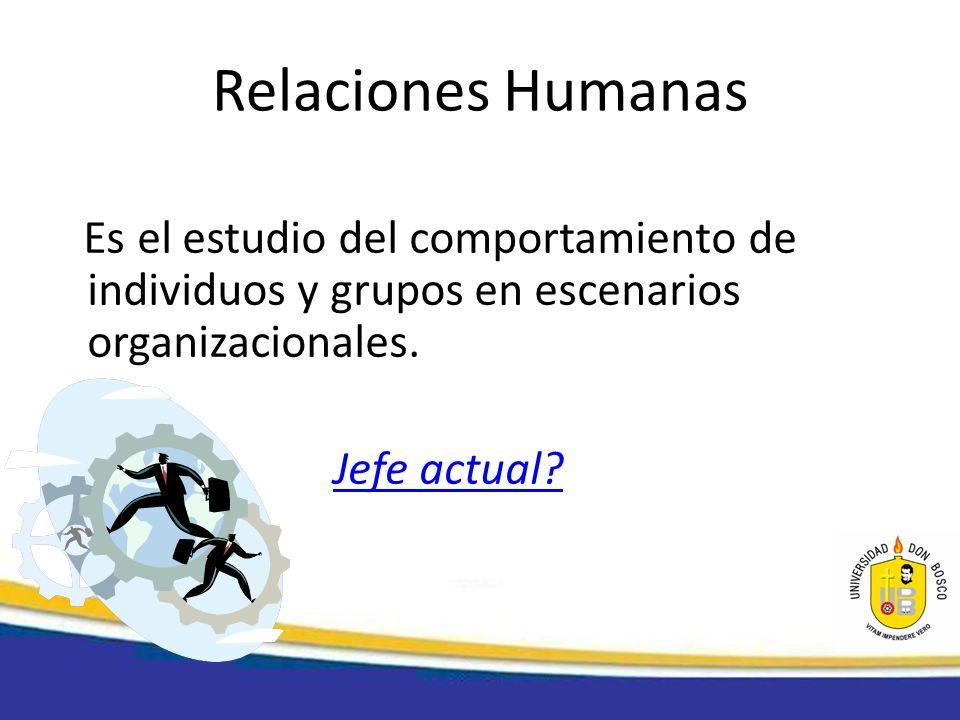 Relaciones Humanas Es el estudio del comportamiento de individuos y grupos en escenarios organizacionales. Jefe actual?