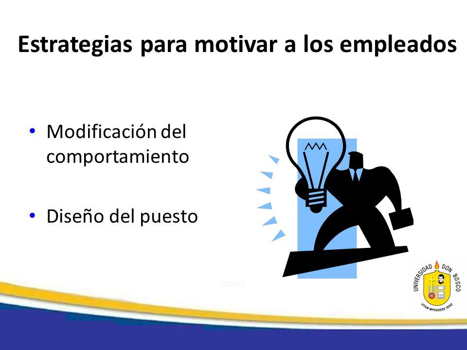 Estrategias para motivar a los empleados Modificación del comportamiento Diseño del puesto