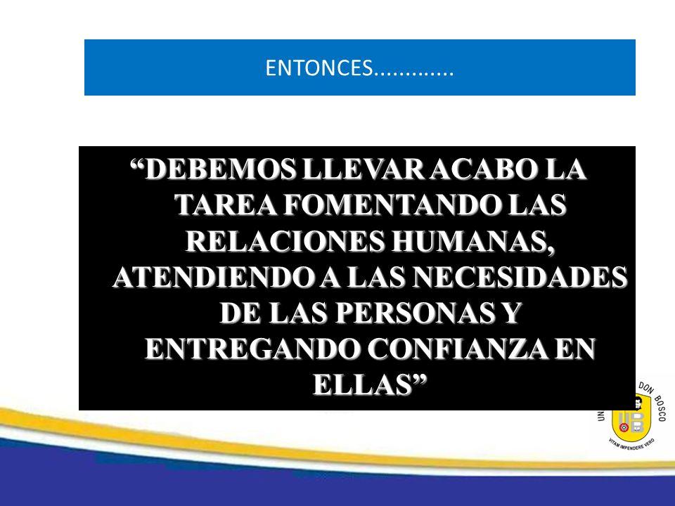 ENTONCES............. DEBEMOS LLEVAR ACABO LA TAREA FOMENTANDO LAS RELACIONES HUMANAS, ATENDIENDO A LAS NECESIDADES DE LAS PERSONAS Y ENTREGANDO CONFI