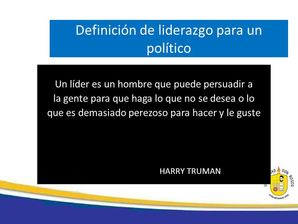 Definición de liderazgo para un político Un líder es un hombre que puede persuadir a la gente para que haga lo que no se desea o lo que es demasiado p