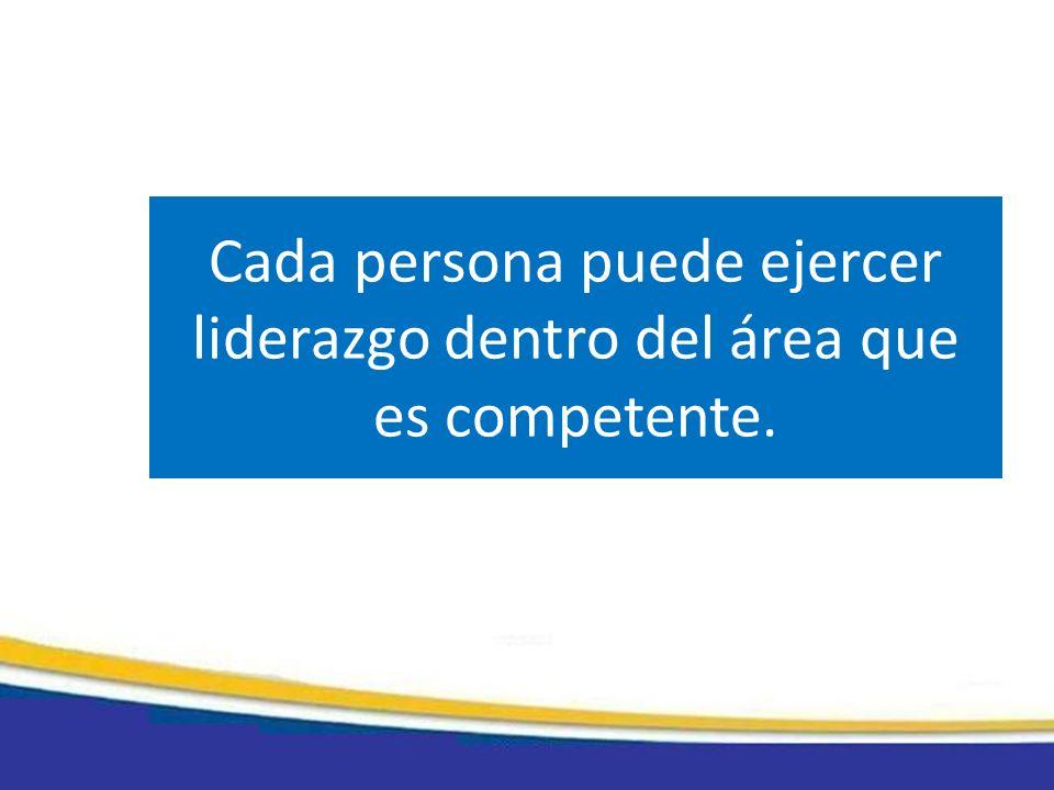 Cada persona puede ejercer liderazgo dentro del área que es competente.