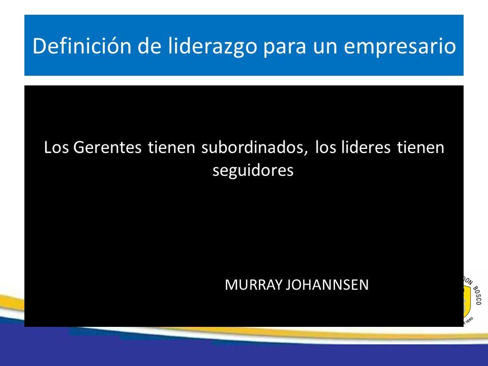 Los Gerentes tienen subordinados, los lideres tienen seguidores MURRAY JOHANNSEN Definición de liderazgo para un empresario