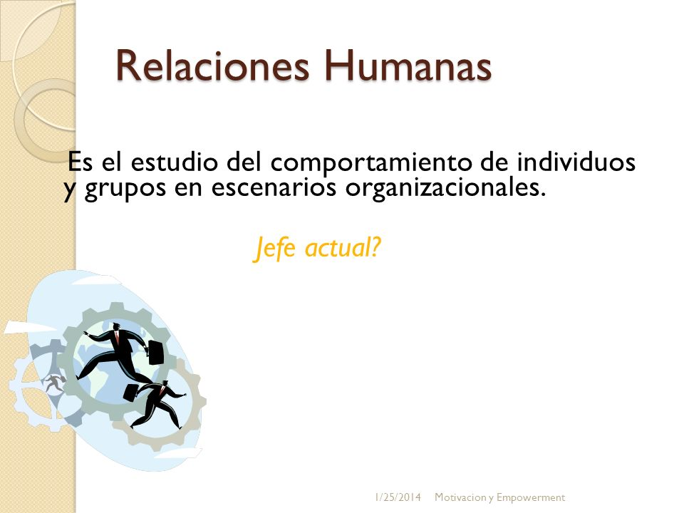 Relaciones Humanas Es el estudio del comportamiento de individuos y grupos en escenarios organizacionales. Jefe actual? 1/25/2014Motivacion y Empowerm