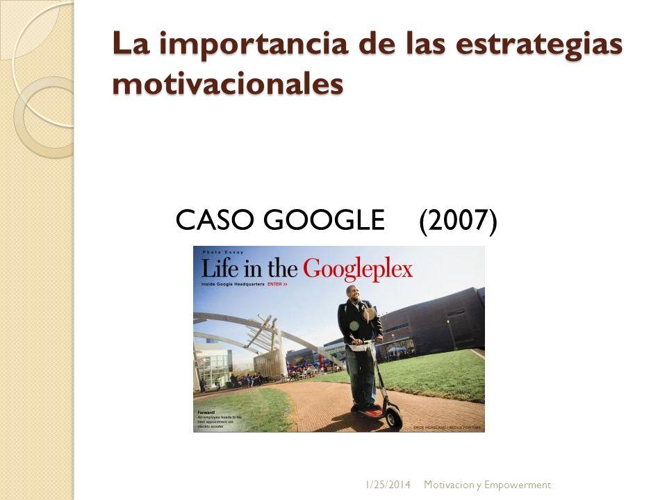 La importancia de las estrategias motivacionales CASO GOOGLE (2007) 1/25/2014Motivacion y Empowerment