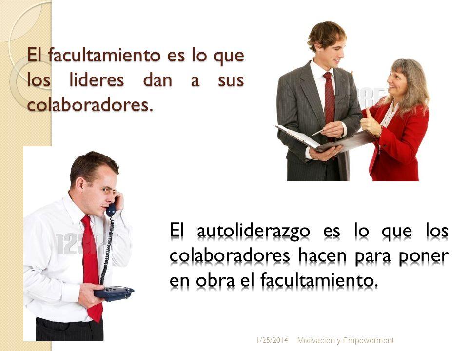 El facultamiento es lo que los lideres dan a sus colaboradores. Motivacion y Empowerment 1/25/2014