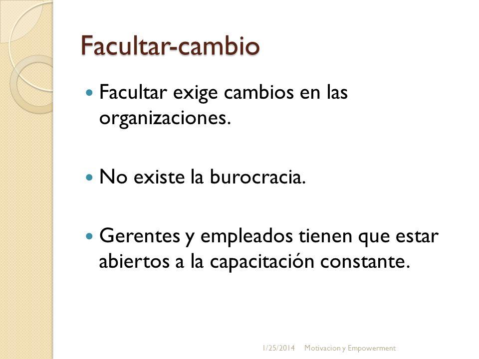 Facultar-cambio Facultar exige cambios en las organizaciones. No existe la burocracia. Gerentes y empleados tienen que estar abiertos a la capacitació