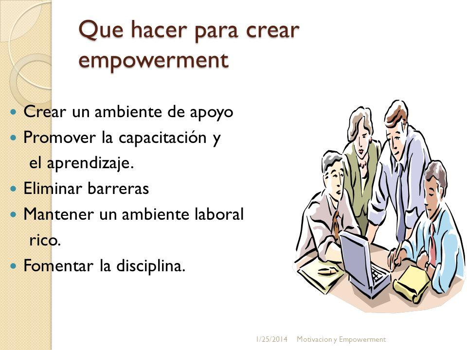 Que hacer para crear empowerment Crear un ambiente de apoyo Promover la capacitación y el aprendizaje. Eliminar barreras Mantener un ambiente laboral